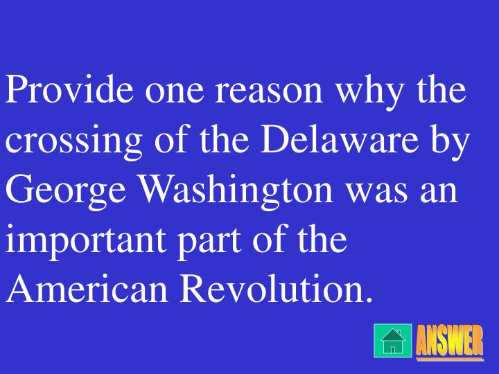 Provide one reason why the crossing of the Delaware by George Washington was an important part of the American Revolution.