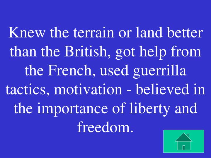 Knew the terrain or land better than the British, got help from the French, used guerrilla tactics, motivation - believed in the importance of liberty and freedom.
