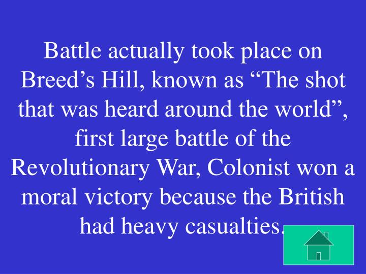"""Battle actually took place on Breed's Hill, known as """"The shot that was heard around the world"""", first large battle of the Revolutionary War, Colonist won a moral victory because the British had heavy casualties."""