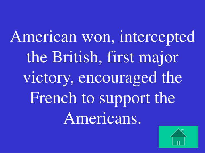 American won, intercepted the British, first major victory, encouraged the French to support the Americans.