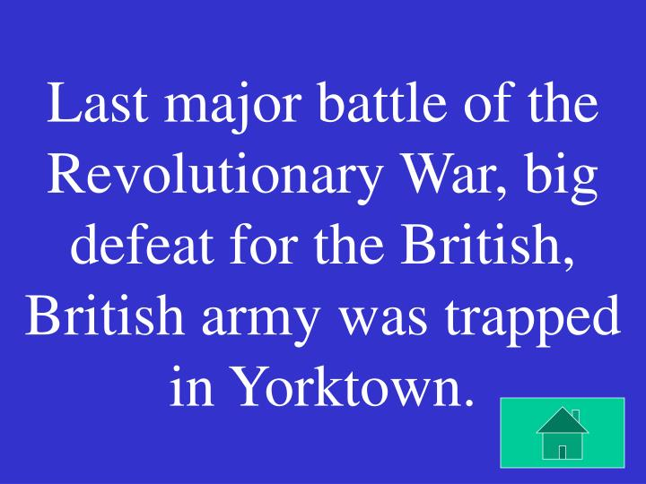 Last major battle of the Revolutionary War, big defeat for the British, British army was trapped in Yorktown.