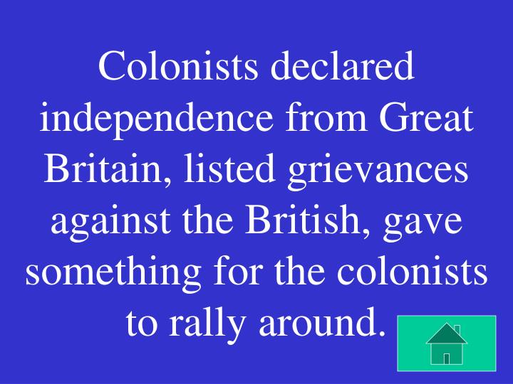 Colonists declared independence from Great Britain, listed grievances against the British, gave something for the colonists to rally around.