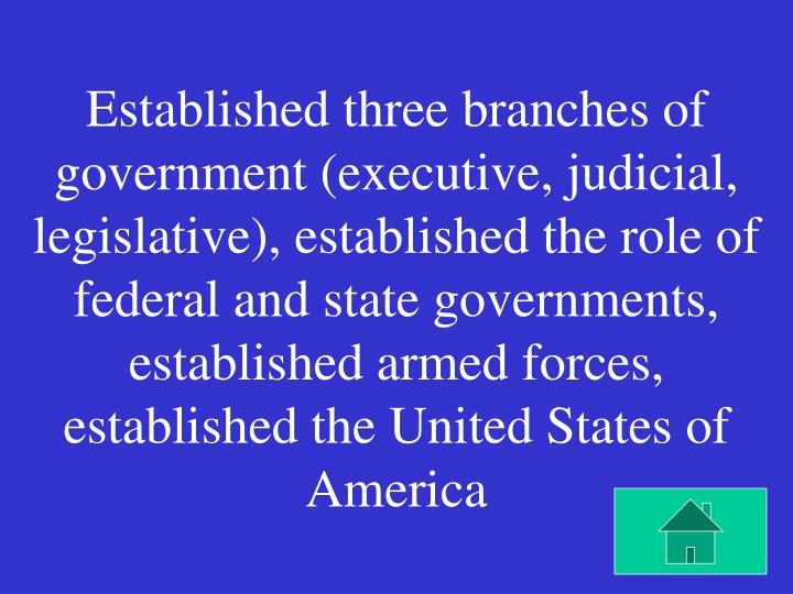 Established three branches of government (executive, judicial, legislative), established the role of federal and state governments, established armed forces, established the United States of America