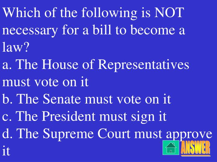 Which of the following is NOT necessary for a bill to become a law?