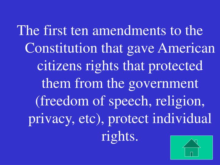 The first ten amendments to the Constitution that gave American citizens rights that protected them from the government (freedom of speech, religion, privacy, etc), protect individual rights.