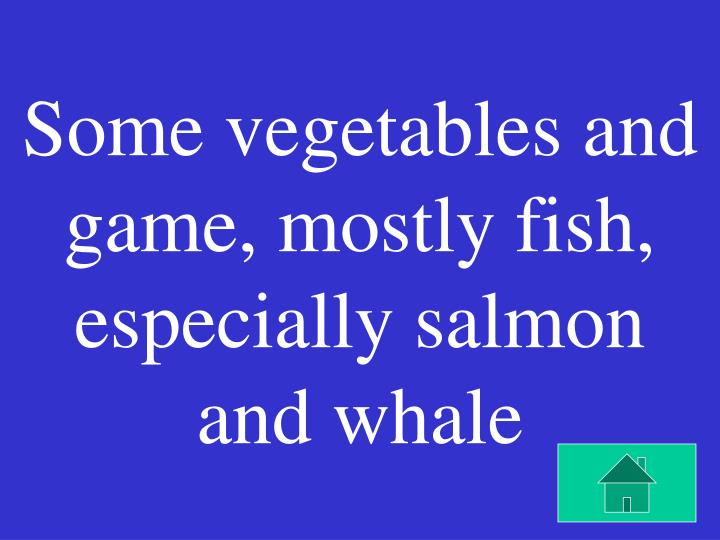 Some vegetables and game, mostly fish, especially salmon and whale