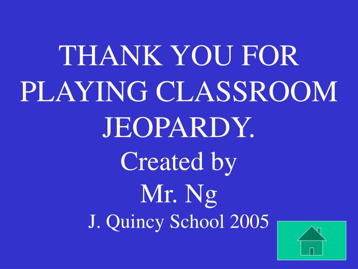 THANK YOU FOR PLAYING CLASSROOM JEOPARDY.