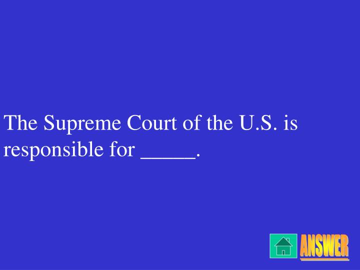 The Supreme Court of the U.S. is responsible for _____.