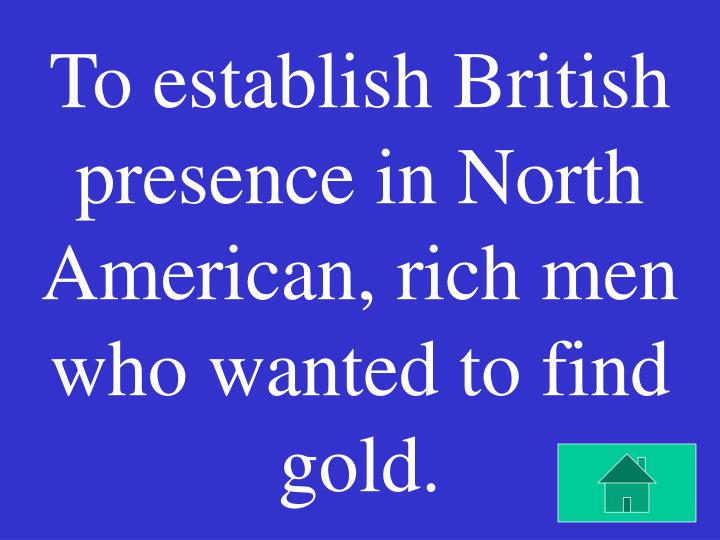 To establish British presence in North American, rich men who wanted to find gold.