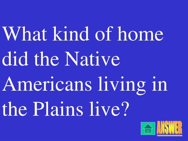 What kind of home did the native americans living in the plains live