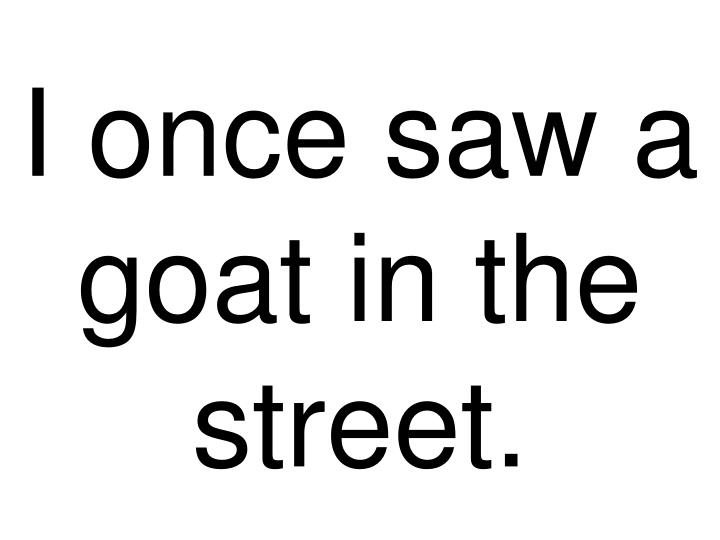 I once saw a goat in the street