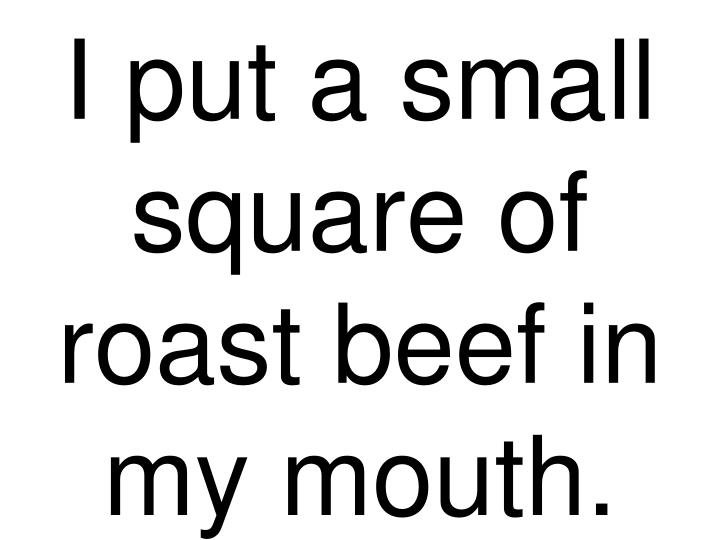 I put a small square of roast beef in my mouth.