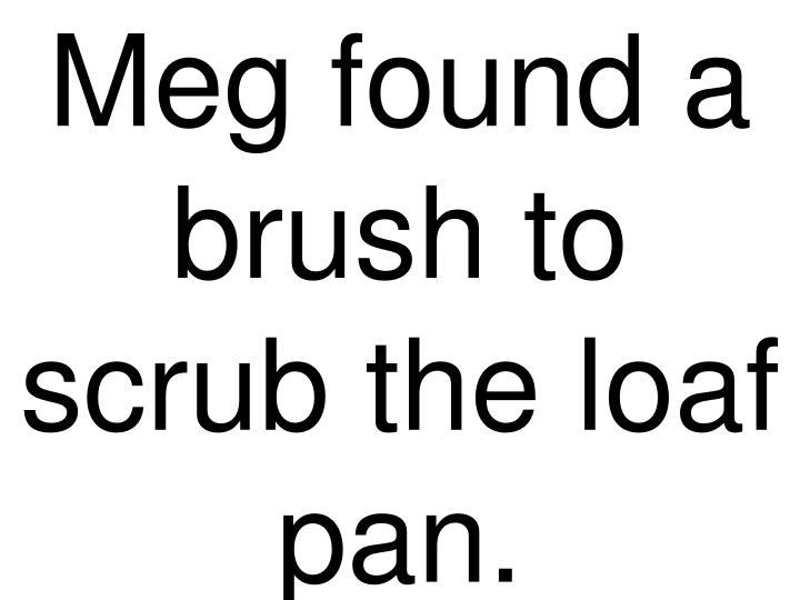 Meg found a brush to scrub the loaf pan.