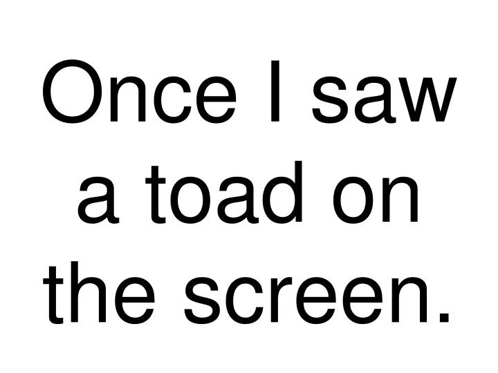 Once I saw a toad on the screen.