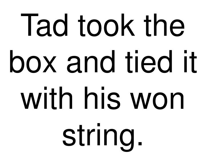 Tad took the box and tied it with his won string.