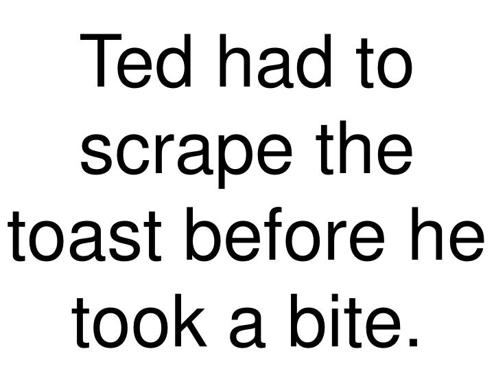 Ted had to scrape the toast before he took a bite.