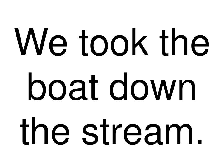 We took the boat down the stream
