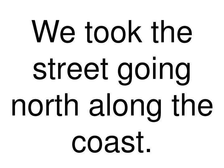 We took the street going north along the coast.
