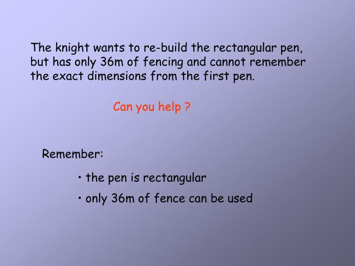 The knight wants to re-build the rectangular pen, but has only 36m of fencing and cannot remember th...