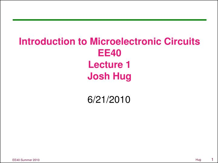 introduction to microelectronic circuits ee40 lecture 1 josh hug n.