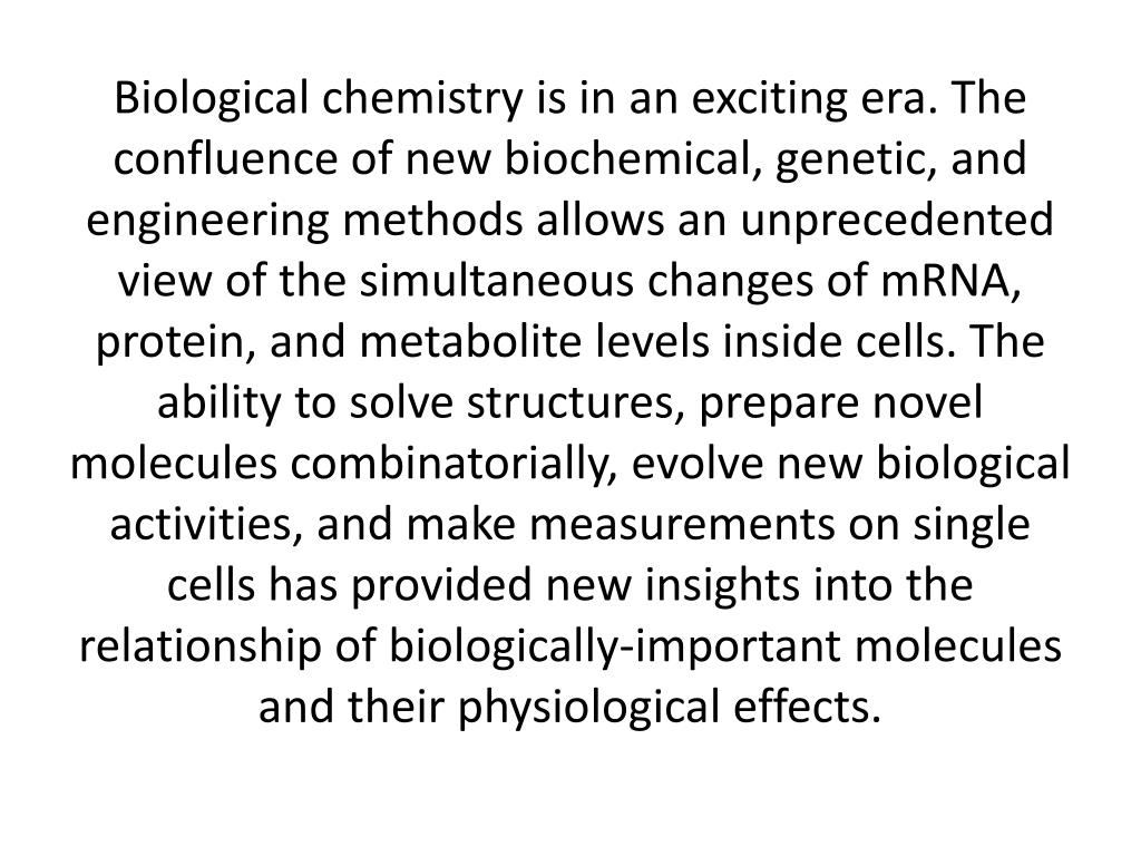 Biological chemistry is in an exciting era. The confluence of new biochemical, genetic, and engineering methods allows an unprecedented view of the simultaneous changes of mRNA, protein, and metabolite levels inside cells. The ability to solve structures, prepare novel molecules