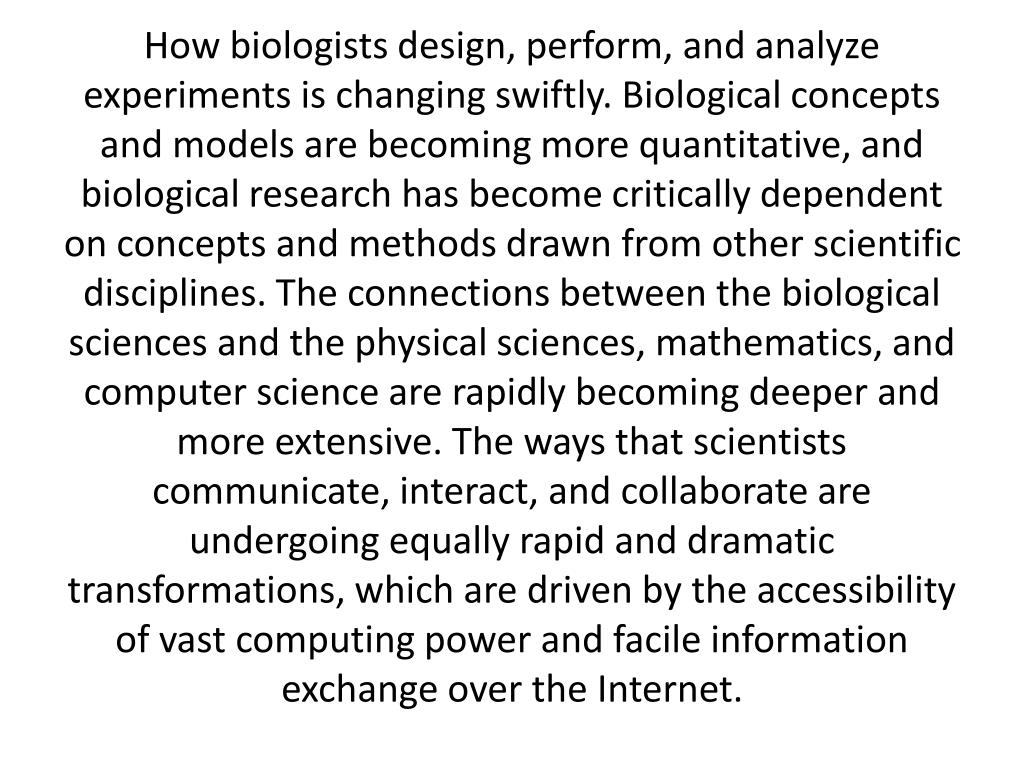 How biologists design, perform, and analyze experiments is changing swiftly. Biological concepts and models are becoming more quantitative, and biological research has become critically dependent on concepts and methods drawn from other scientific disciplines. The connections between the biological sciences and the physical sciences, mathematics, and computer science are rapidly becoming deeper and more extensive. The ways that scientists communicate, interact, and collaborate are undergoing equally rapid and dramatic transformations, which are driven by the accessibility of vast computing power and facile information exchange over the Internet.