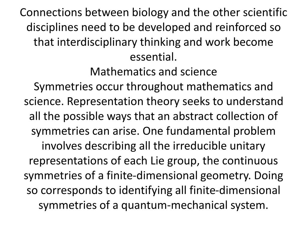 Connections between biology and the other scientific disciplines need to be developed and reinforced so that interdisciplinary thinking and work become essential.
