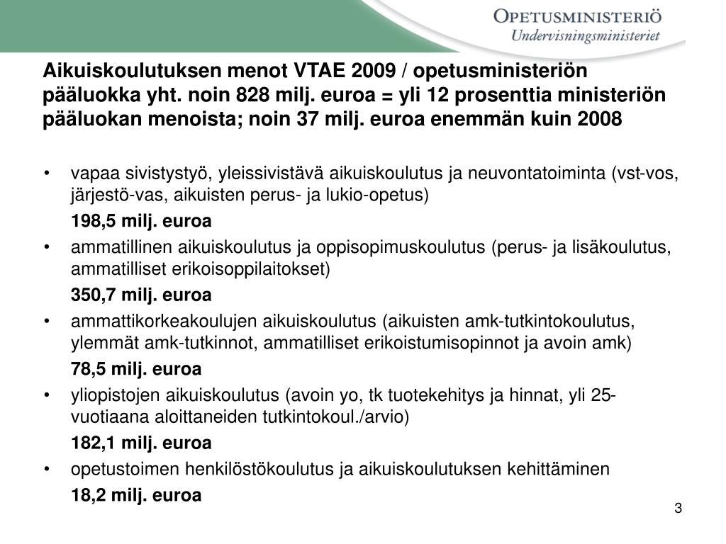 Aikuiskoulutuksen menot VTAE 2009 / opetusministeriön pääluokka yht. noin 828 milj. euroa = yli 12 prosenttia ministeriön pääluokan menoista; noin 37 milj. euroa enemmän kuin 2008