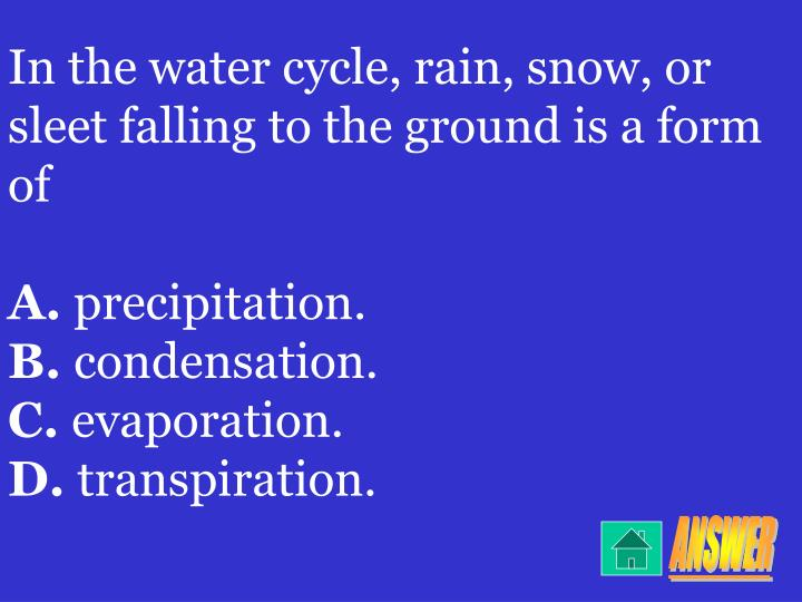 In the water cycle, rain, snow, or sleet falling to the ground is a form of