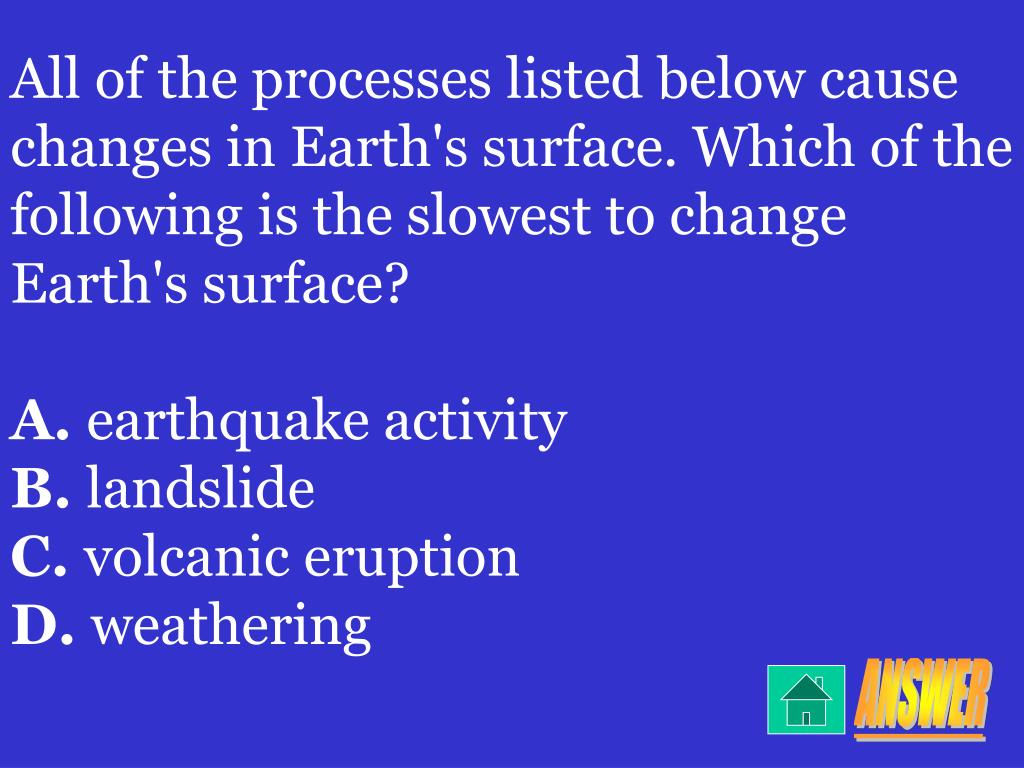 All of the processes listed below cause changes in Earth's surface. Which of the following is the slowest to change Earth's surface?