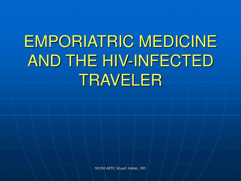 EMPORIATRIC MEDICINE AND THE HIV-INFECTED TRAVELER