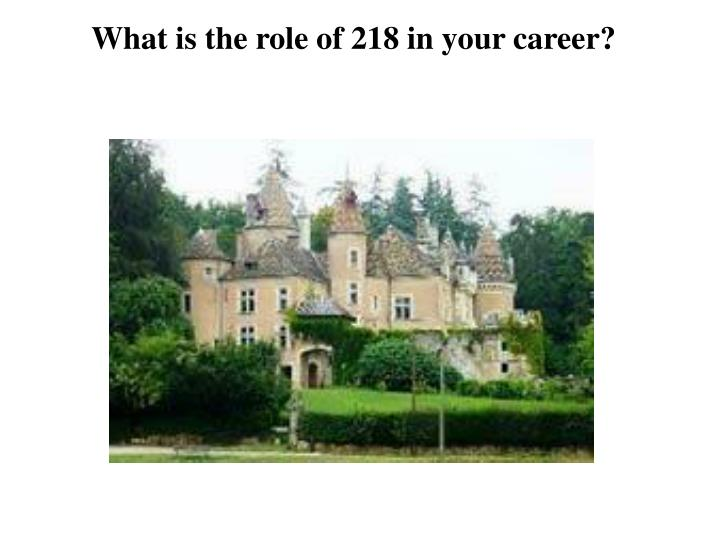 What is the role of 218 in your career?
