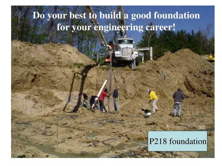 Do your best to build a good foundation for your engineering career!
