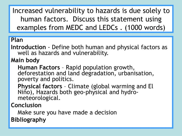 Increased vulnerability to hazards is due solely to human factors.  Discuss this statement using examples from MEDC and LEDCs . (1000 words)