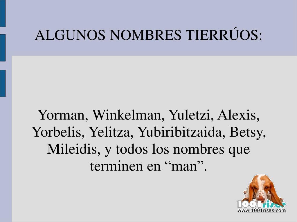 """Yorman, Winkelman, Yuletzi, Alexis, Yorbelis, Yelitza, Yubiribitzaida, Betsy, Mileidis, y todos los nombres que terminen en """"man""""."""