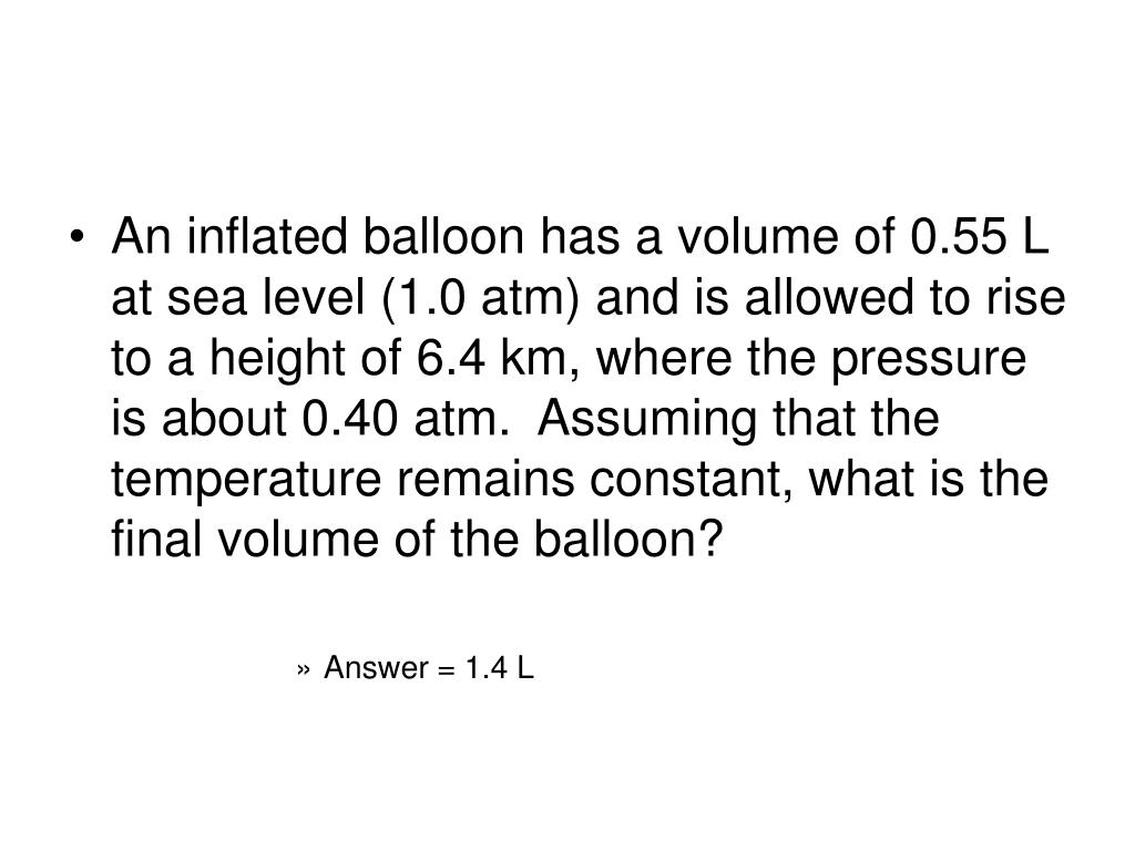 An inflated balloon has a volume of 0.55 L at sea level (1.0 atm) and is allowed to rise to a height of 6.4 km, where the pressure is about 0.40 atm.  Assuming that the temperature remains constant, what is the final volume of the balloon?