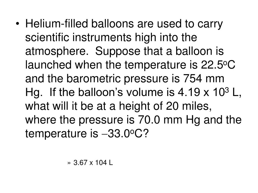 Helium-filled balloons are used to carry scientific instruments high into the atmosphere.  Suppose that a balloon is launched when the temperature is 22.5