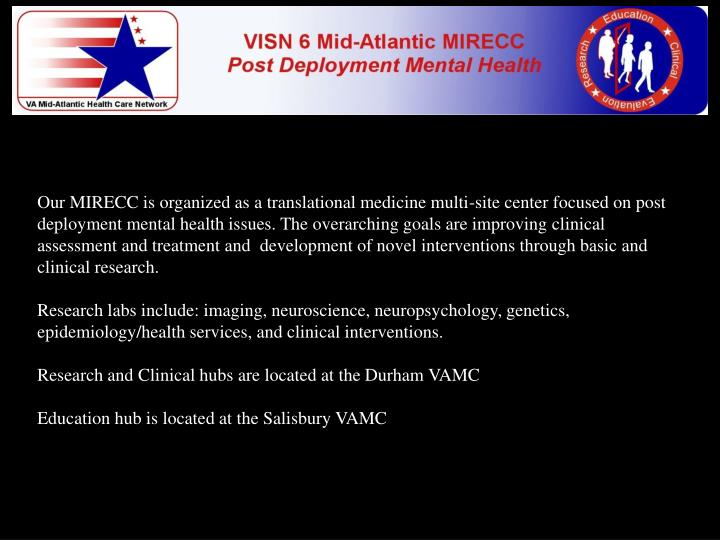 Our MIRECC is organized as a translational medicine multi-site center focused on post deployment mental health issues. The overarching goals are improvingclinical assessment and treatment and development of novel interventions through basic and clinical research.