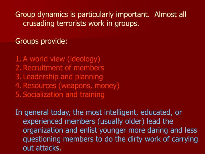 Group dynamics is particularly important.  Almost all crusading terrorists work in groups.