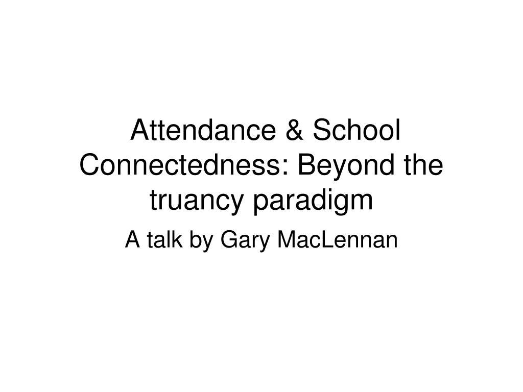 Attendance & School Connectedness: Beyond the truancy paradigm