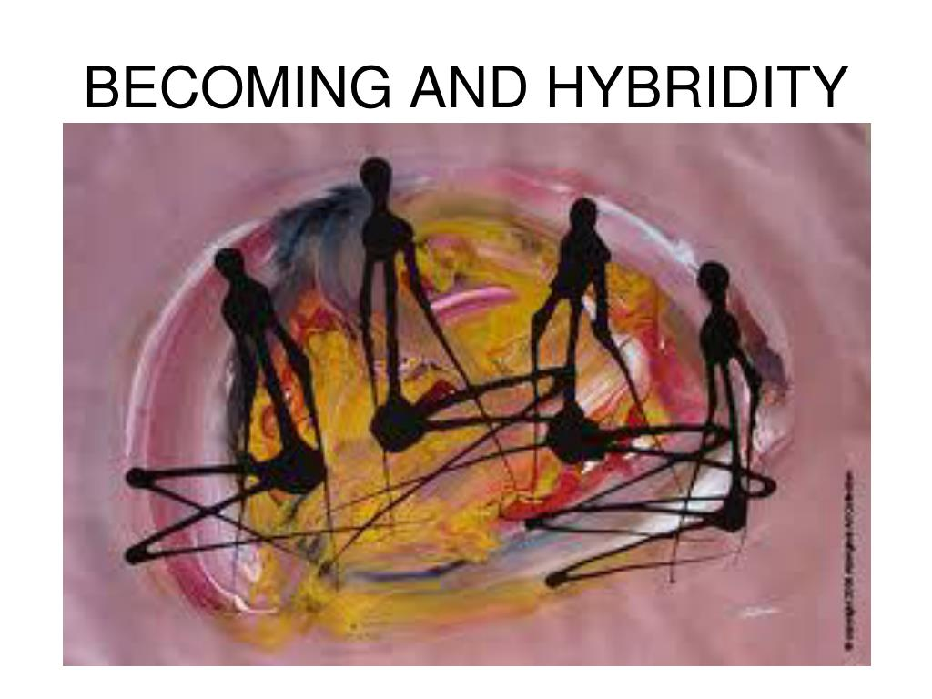 BECOMING AND HYBRIDITY