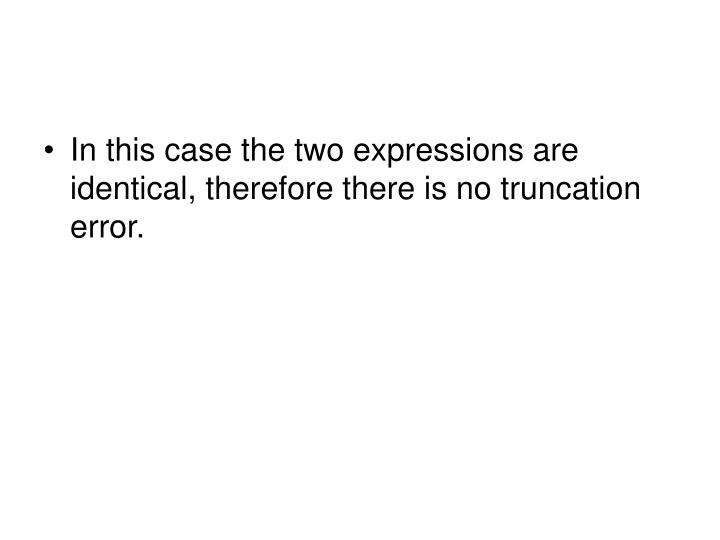 In this case the two expressions are identical, therefore there is no truncation error.