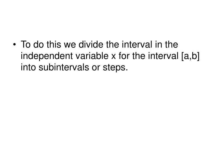 To do this we divide the interval in the independent variable x for the interval [a,b] into subintervals or steps.