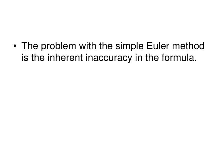 The problem with the simple Euler method is the inherent inaccuracy in the formula.