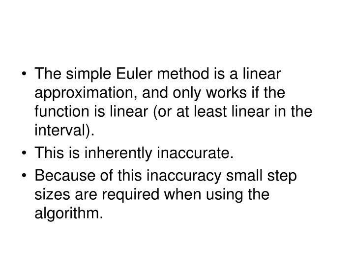 The simple Euler method is a linear approximation, and only works if the function is linear (or at least linear in the interval).
