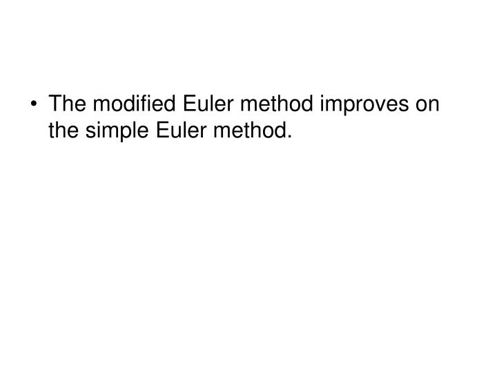 The modified Euler method improves on the simple Euler method.