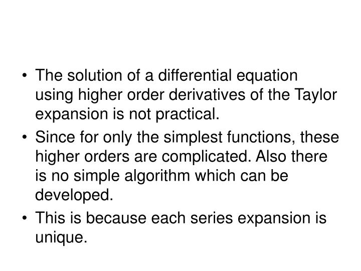 The solution of a differential equation using higher order derivatives of the Taylor expansion is not practical.