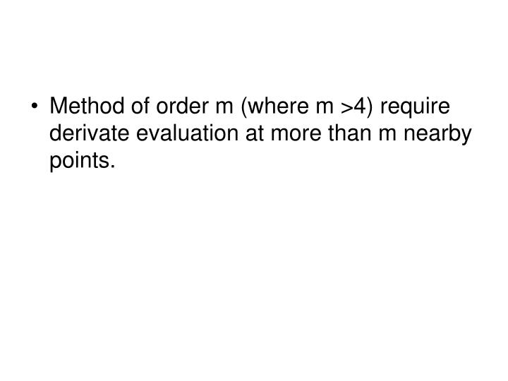 Method of order m (where m >4) require derivate evaluation at more than m nearby points.