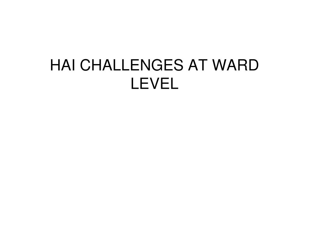HAI CHALLENGES AT WARD LEVEL