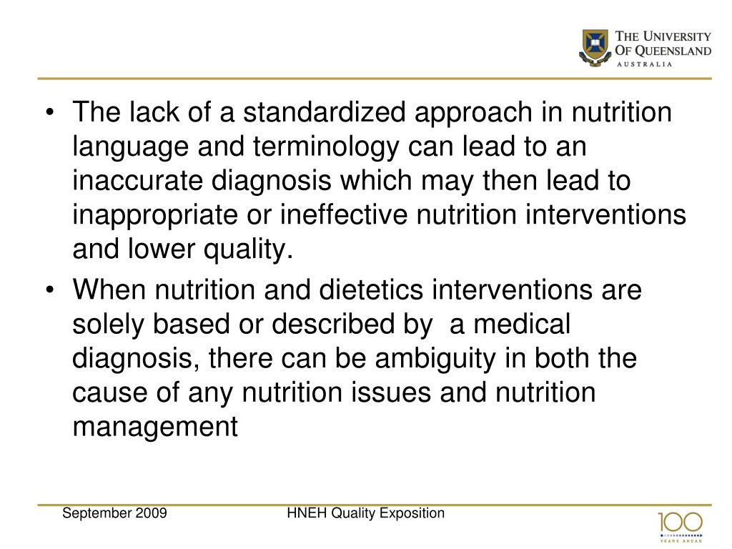 The lack of a standardized approach in nutrition language and terminology can lead to an inaccurate diagnosis which may then lead to inappropriate or ineffective nutrition interventions and lower quality.